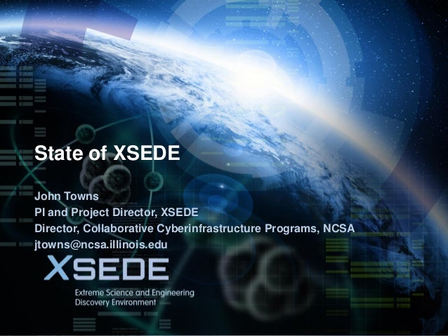 July 31, 2013  State of XSEDE John Towns PI and Project Director, XSEDE Director, Collaborative Cyberinfrastructure Progra...