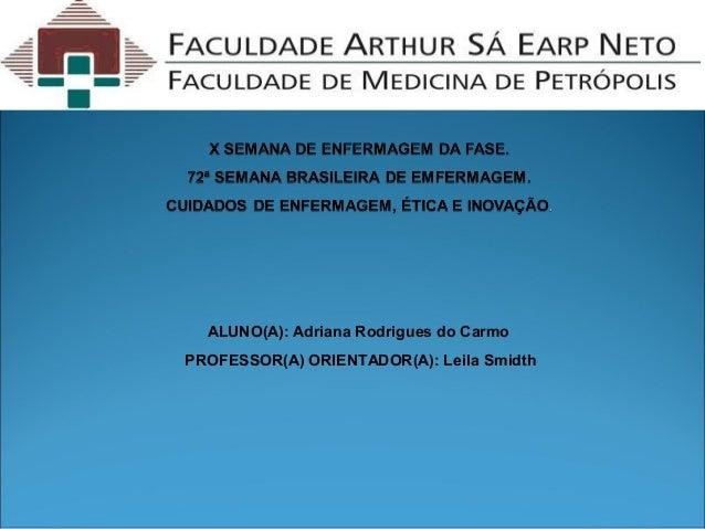 ALUNO(A): Adriana Rodrigues do Carmo PROFESSOR(A) ORIENTADOR(A): Leila Smidth
