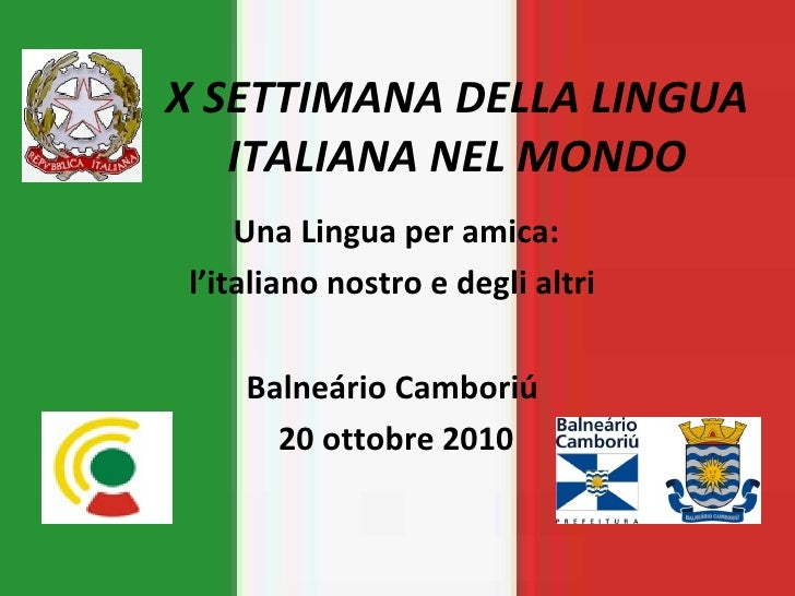 X SETTIMANA DELLA LINGUA ITALIANA NEL MONDO Una Lingua per amica: l'italiano nostro e degli altri  Balneário Camboriú  20 ...