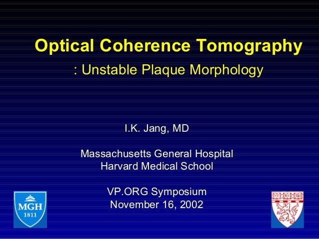 Optical Coherence Tomography : Unstable Plaque Morphology I.K. Jang, MD Massachusetts General Hospital Harvard Medical Sch...