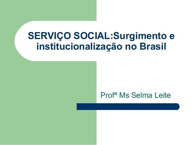 SERVIÇO SOCIAL:Surgimento e institucionalização no Brasil Profª Ms Selma Leite