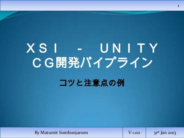 1XSI - UNITYCG開発パイプライン          コツと注意点の例By Matumit Sombunjaroen   V 1.00   31st Jan 2013