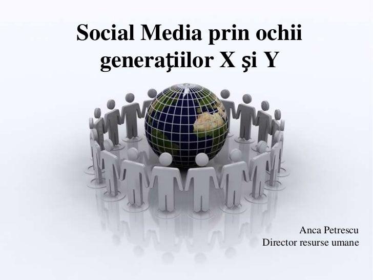 Social Media prin ochii  generațiilor X și Y                           Anca Petrescu                  Director resurse umane