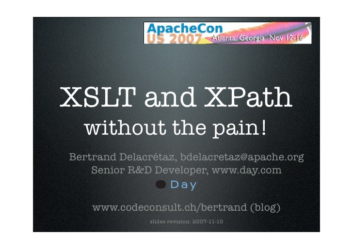 XSLT and XPath   without the pain! Bertrand Delacrétaz, bdelacretaz@apache.org     Senior R&D Developer, www.day.com      ...