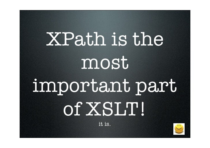 XPath is the     most important part   of XSLT!       it is.