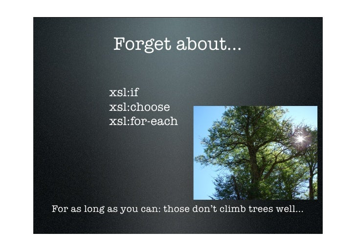 Forget about...              xsl:if             xsl:choose             xsl:for-each     For as long as you can: those don'...