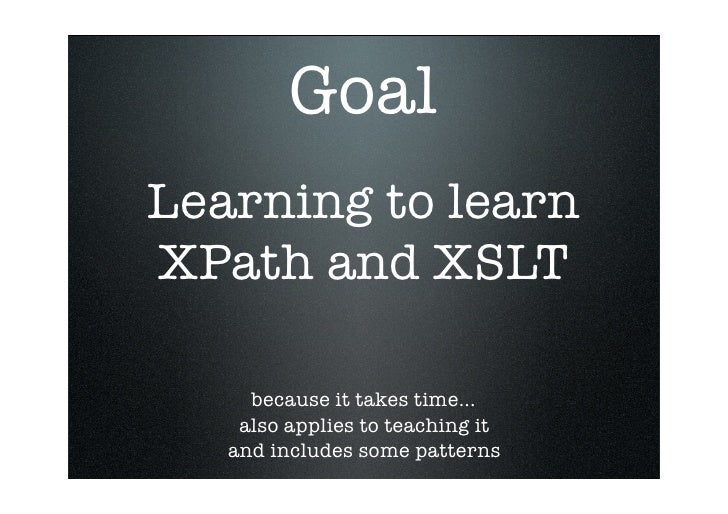 Goal Learning to learn XPath and XSLT       because it takes time...     also applies to teaching it    and includes some ...