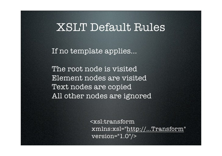 XSLT Default Rules If no template applies...  The root node is visited Element nodes are visited Text nodes are copied All...