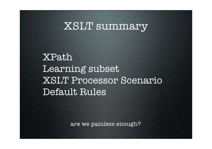 XSLT summary  XPath Learning subset XSLT Processor Scenario Default Rules        are we painless enough?