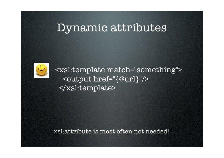 Dynamic attributes   <xsl:template match=quot;somethingquot;>   <output href=quot;{@url}quot;/>  </xsl:template>     xsl:a...