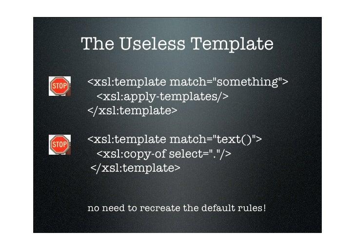 The Useless Template <xsl:template match=quot;somethingquot;>   <xsl:apply-templates/> </xsl:template>  <xsl:template matc...