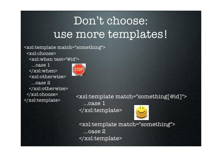 Don't choose:           use more templates! <xsl:template match=quot;somethingquot;>  <xsl:choose>   <xsl:when test=quot;@...