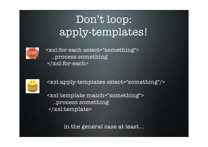 Don't loop:     apply-templates! <xsl:for-each select=quot;somethingquot;>    ..process something  </xsl:for-each>   <xsl:...