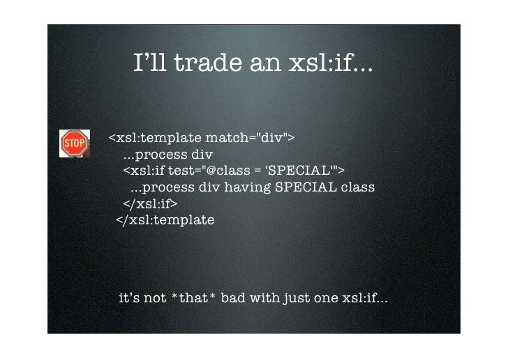 I'll trade an xsl:if...  <xsl:template match=quot;divquot;>   ...process div   <xsl:if test=quot;@class = 'SPECIAL'quot;> ...