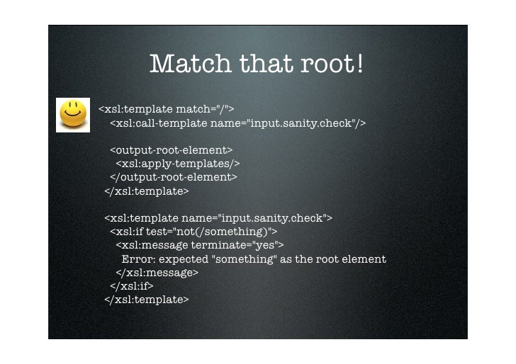 Match that root! <xsl:template match=quot;/quot;>   <xsl:call-template name=quot;input.sanity.checkquot;/>    <output-root...