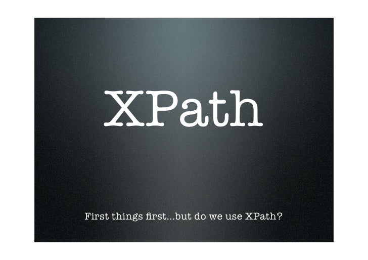 XPath First things first...but do we use XPath?