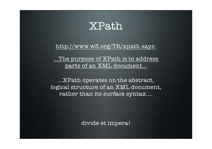 XPath  http://www.w3.org/TR/xpath says:   ...The purpose of XPath is to address       parts of an XML document...     ...X...