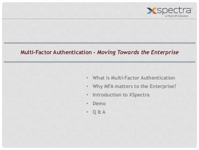 • What is Multi-Factor Authentication • Why MFA matters to the Enterprise? • Introduction to XSpectra • Demo • Q & A Multi...