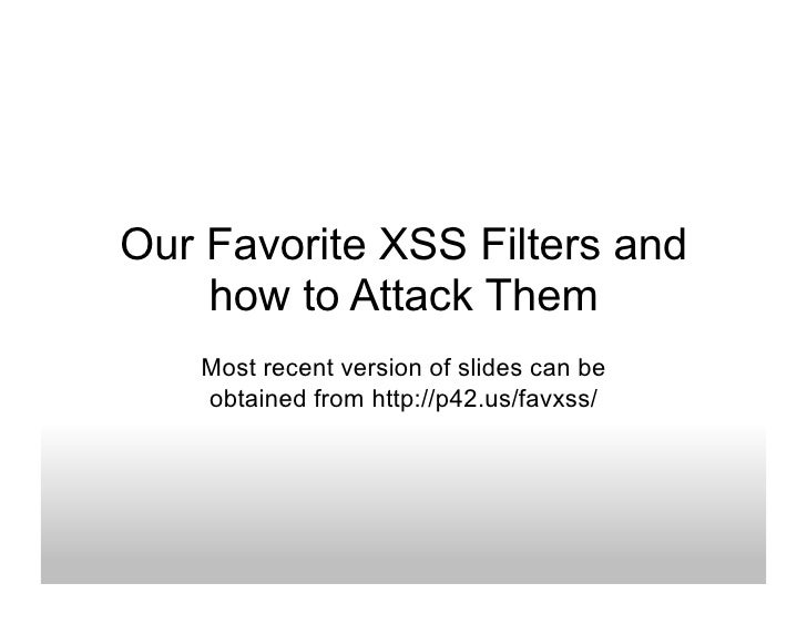 Our Favorite XSS Filters and     how to Attack Them     Most recent version of slides can be     obtained from http://p42....