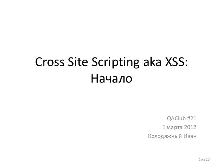 Cross Site Scripting aka XSS:           Начало                           QAClub #21                         1 марта 2012  ...