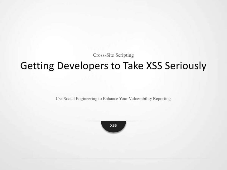 Cross-Site ScriptingGetting Developers to Take XSS Seriously       Use Social Engineering to Enhance Your Vulnerability Re...