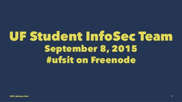 UF Student InfoSec Team September 8, 2015 #ufsit on Freenode XSS | Andrew Kerr 1