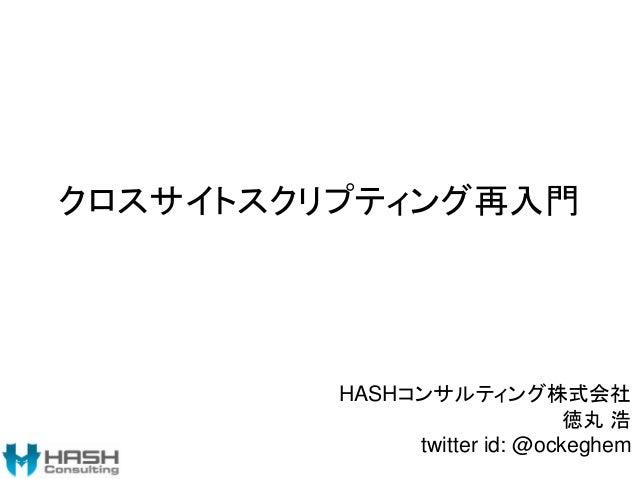 クロスサイトスクリプティング再入門 HASHコンサルティング株式会社 徳丸 浩 twitter id: @ockeghem