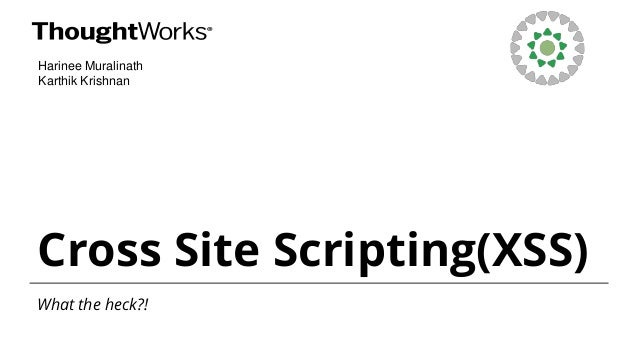 Cross Site Scripting(XSS) What the heck?! Harinee Muralinath Karthik Krishnan