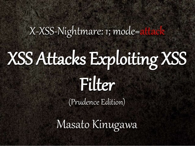 X-XSS-Nightmare: 1; mode=attack XSS Attacks Exploiting XSS Filter (Prudence Edition) Masato Kinugawa