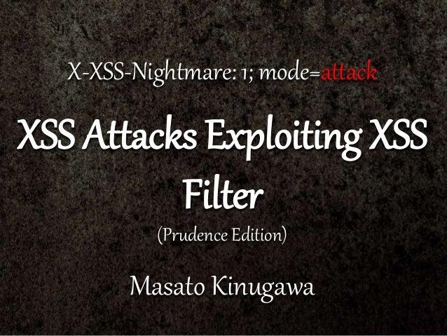 X-XSS-Nightmare: 1; mode=attack XSS Attacks Exploiting XSS Filter (Prudence Edition) Masato Kinugawa