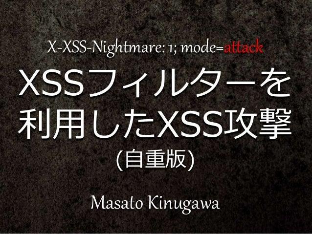X-XSS-Nightmare: 1; mode=attack XSSフィルターを 利用したXSS攻撃 (自重版) Masato Kinugawa
