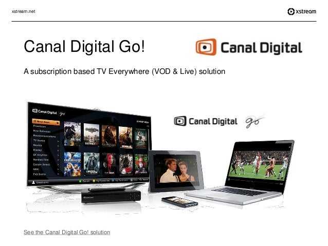xstream.net Canal Digital Go! A subscription based TV Everywhere (VOD & Live) solution See the Canal Digital Go! solution