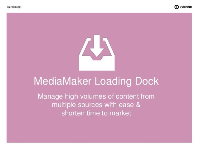 xstream.net Manage high volumes of content from multiple sources with ease & shorten time to market MediaMaker Loading Dock