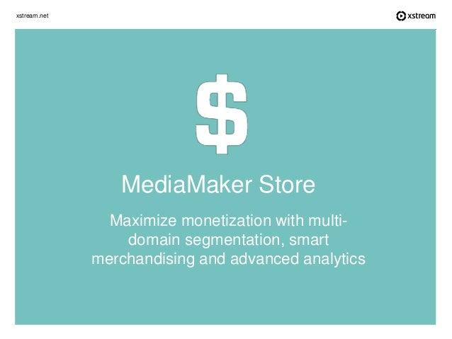xstream.net Maximize monetization with multi- domain segmentation, smart merchandising and advanced analytics MediaMaker S...