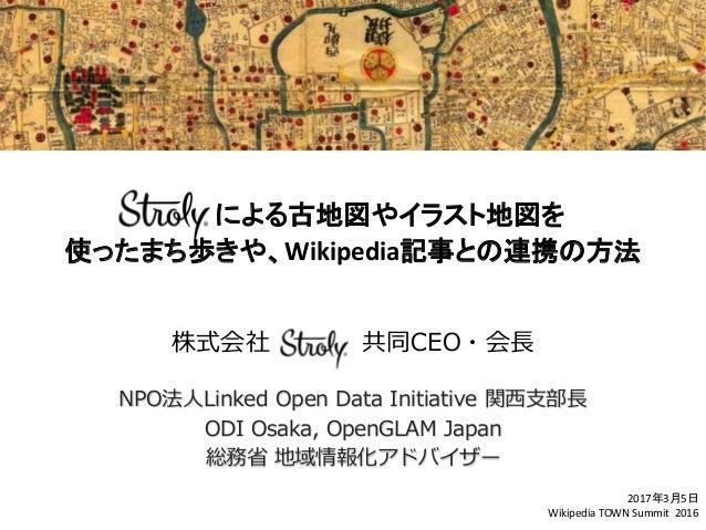 による古地図やイラスト地図を 使ったまち歩きや、Wikipedia記事との連携の方法 株式会社 共同CEO・会長 NPO法人Linked Open Data Initiative 関西支部長 ODI Osaka, OpenGLAM Japan ...