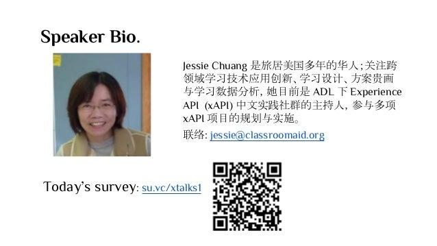 Speaker Bio. Jessie Chuang 是旅居美国多年的华人;关注跨 领域学习技术应用创新、学习设计、方案贵画 与学习数据分析,她目前是 ADL 下 Experience API (xAPI) 中文实践社群的主持人,参与多项 xA...