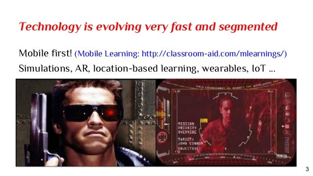 Technology is evolving very fast and segmented Mobile first! (Mobile Learning: http://classroom-aid.com/mlearnings/) Simul...