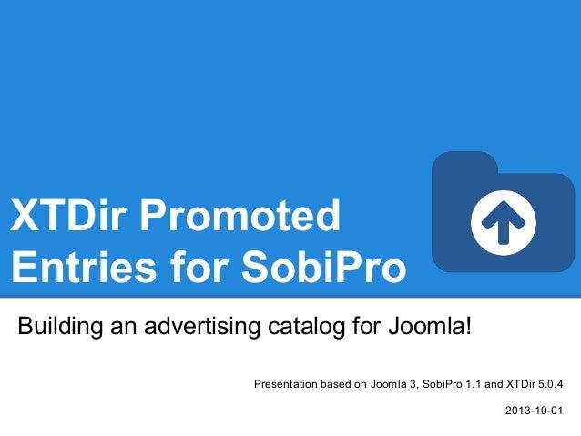 XTDir Promoted Entries for SobiPro Building an advertising catalog for Joomla! Presentation based on Joomla 3, SobiPro 1.1...