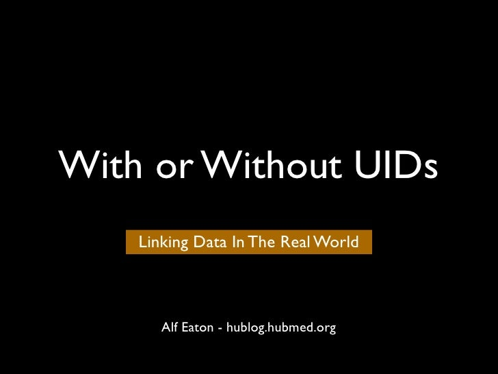 With or Without UIDs     Linking Data In The Real World           Alf Eaton - hublog.hubmed.org
