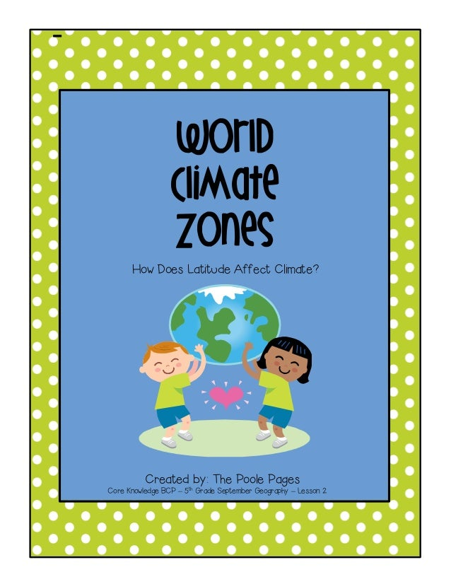 -  World  Climate  Zones  How Does Latitude Affect Climate?  Created by: The Poole Pages  Core Knowledge BCP – 5th Grade S...