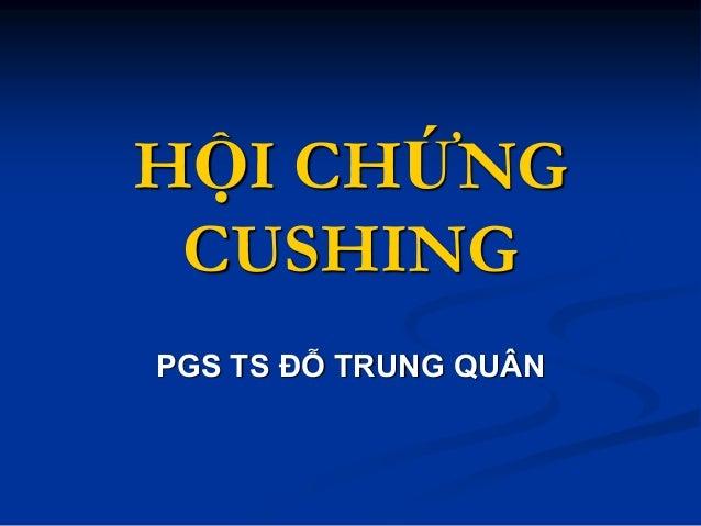 HỘI CHỨNG CUSHING PGS TS ĐỖ TRUNG QUÂN