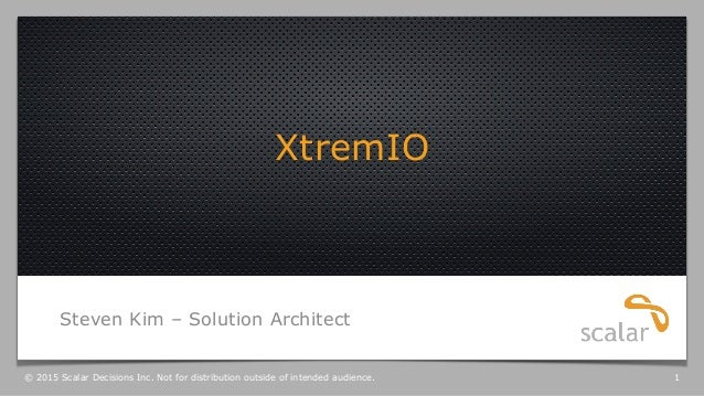 XtremIO Steven Kim – Solution Architect © 2015 Scalar Decisions Inc. Not for distribution outside of intended audience. 1
