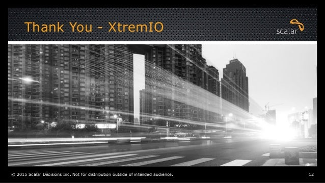 Thank You - XtremIO © 2015 Scalar Decisions Inc. Not for distribution outside of intended audience. 12