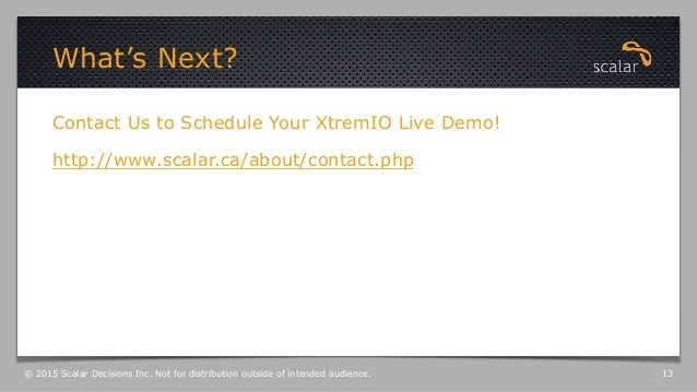 Contact Us to Schedule Your XtremIO Live Demo! http://www.scalar.ca/about/contact.php What's Next? © 2015 Scalar Decisions...