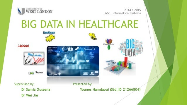 BIG DATA IN HEALTHCARE MSc. Information Systems 2014 / 2015 Presented by: Younes Hamdaoui (Std_ID 21266804) Supervised by:...