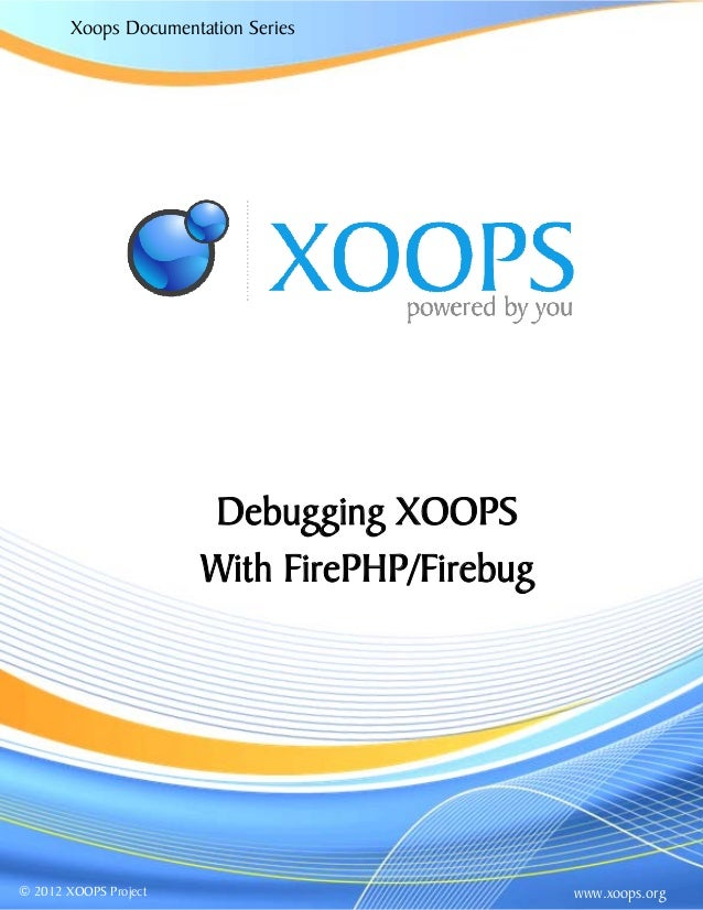 Xoops Documentation Series www.xoops.org© 2012 XOOPS Project Debugging XOOPS With FirePHP/Firebug