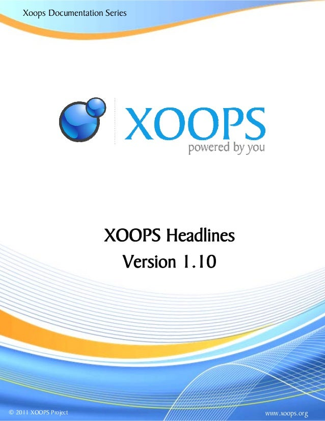 Xoops Documentation Series XOOPS Headlines Version 1.10 www.xoops.org© 2011 XOOPS Project