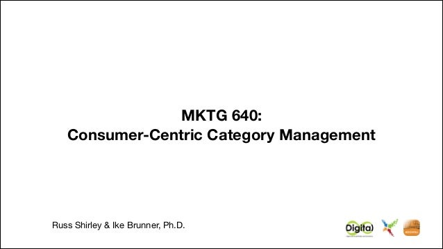 MKTG 640: Consumer-Centric Category Management  !  Russ Shirley & Ike Brunner, Ph.D.