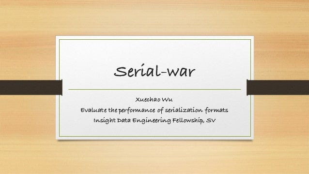 Serial-war Xuechao Wu Evaluate the performance of serialization formats Insight Data Engineering Fellowship, SV