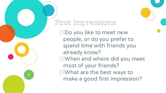 First Impressions ◎Do you like to meet new people, or do you prefer to spend time with friends you already know? ◎When and...